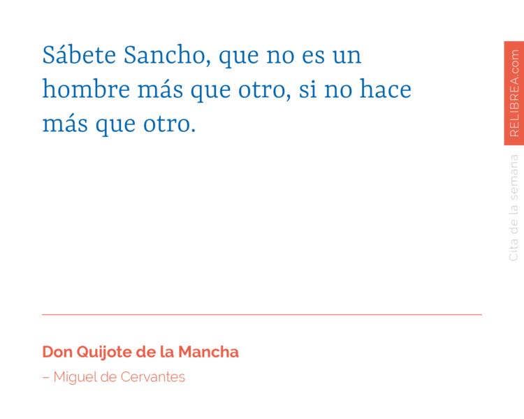 Sábete Sancho, que no es un hombre más que otro, si no hace más que otro.